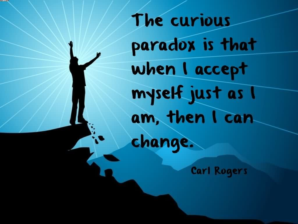 the-curious-paradox-is-that-when-i-accept-myself-just-as-i-am-then-i-can-change-carl-rogers