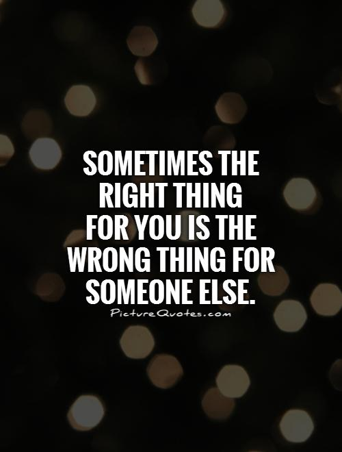 sometimes-the-right-thing-for-you-is-the-wrong-thing-for-someone-else-quote-1